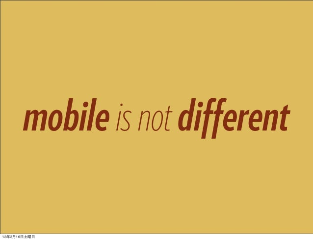 mobile is not different13年3月16日土曜日