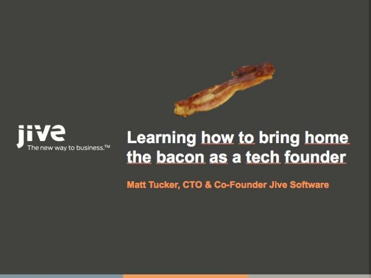 Learning how to bring homethe bacon as a tech founderMatt Tucker, CTO & Co-Founder Jive Software