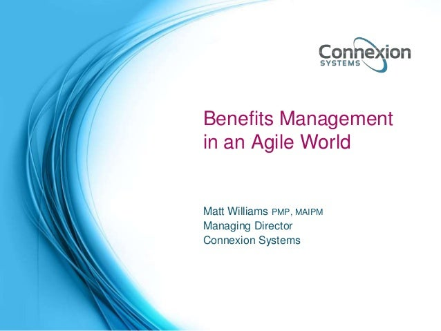 Benefits Management in an Agile World Matt Williams PMP, MAIPM Managing Director Connexion Systems