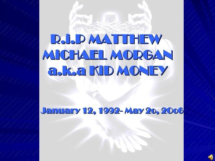 R.i.P MATTHEW  MiCHAEL MORGAN a.k.a KiD MONEY January 12, 1992- May 2o, 2Oo6
