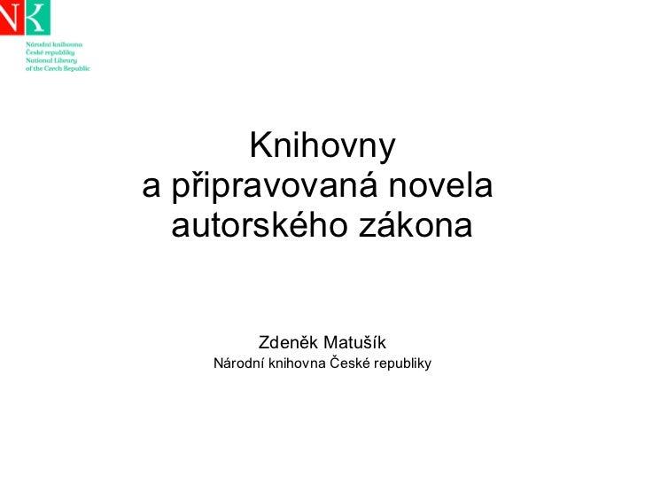 Knihovny a připravovaná novela  autorského zákona Zdeněk Matušík Národní knihovna České republiky