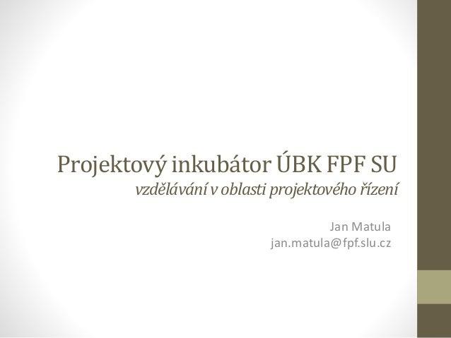 Projektový inkubátor ÚBK FPF SU vzdělávánívoblasti projektovéhořízení Jan Matula jan.matula@fpf.slu.cz