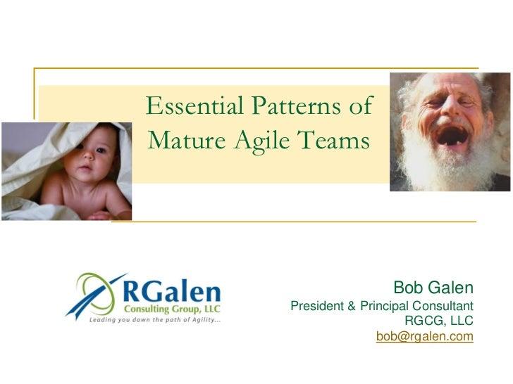 Essential Patterns ofMature Agile Teams                              Bob Galen             President & Principal Consultan...