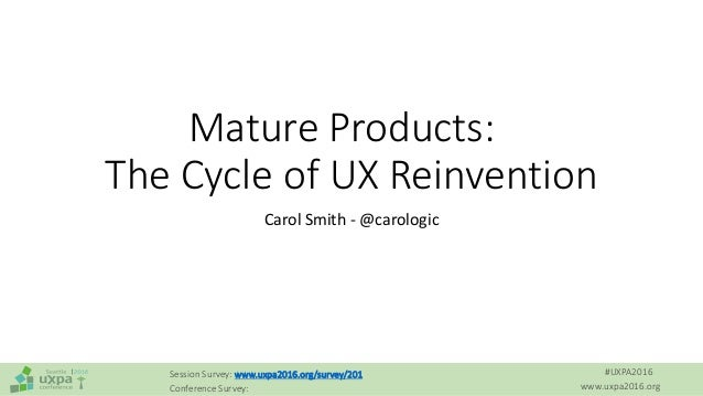 #UXPA2016 www.uxpa2016.org Session Survey: www.uxpa2016.org/survey/201 Conference Survey: Mature Products: The Cycle of UX...
