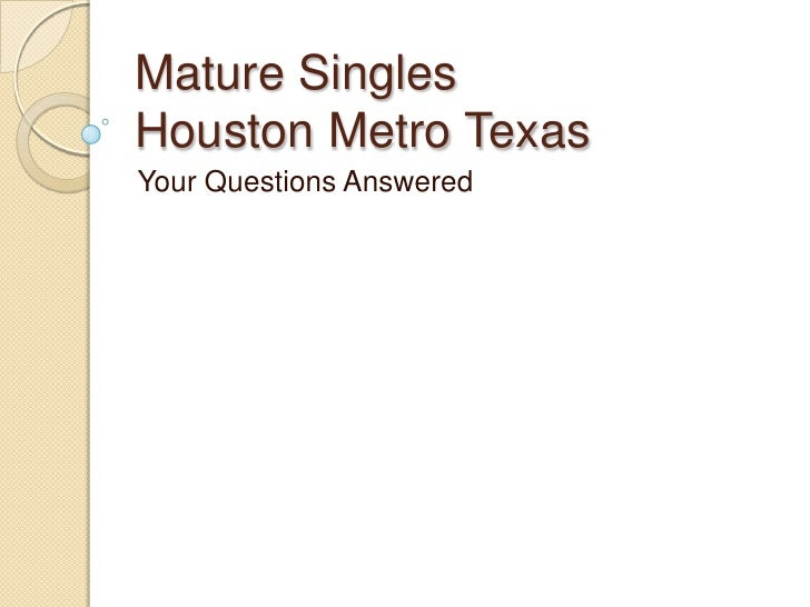 Mature Singles Houston Metro Texas<br />Your Questions Answered<br />