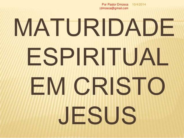 MATURIDADE ESPIRITUAL EM CRISTO JESUS 10/4/2014Por Pastor Dmzeca (dmzeca@gmail.com