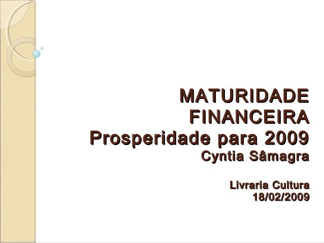 MATURIDADEMATURIDADE FINANCEIRAFINANCEIRA Prosperidade para 2009Prosperidade para 2009 Cyntia SâmagraCyntia Sâmagra Livrar...