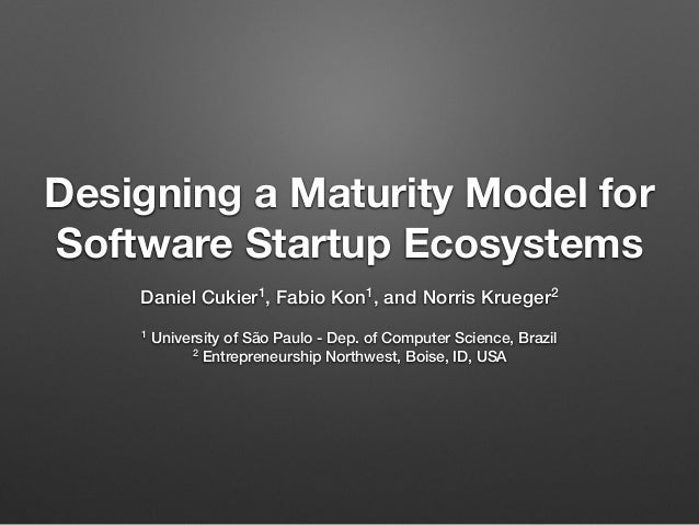Designing a Maturity Model for Software Startup Ecosystems Daniel Cukier1, Fabio Kon1, and Norris Krueger2 1 University of...