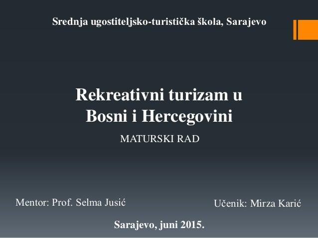 Srednja ugostiteljsko-turistička škola, Sarajevo Rekreativni turizam u Bosni i Hercegovini MATURSKI RAD Mentor: Prof. Selm...