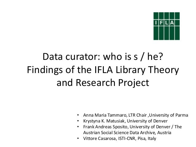 Data curator: who is s / he? Findings of the IFLA Library Theory and Research Project • Anna Maria Tammaro, LTR Chair ,Uni...