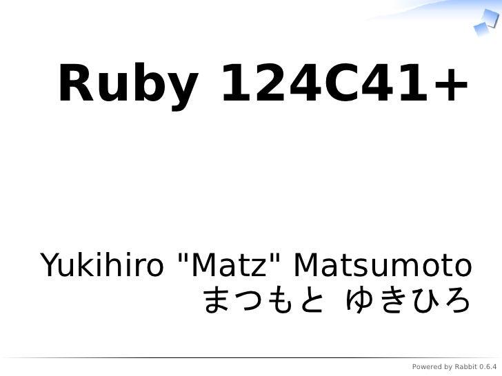 """Ruby 124C41+   Yukihiro """"Matz"""" Matsumoto           まつもと ゆきひろ                      Powered by Rabbit 0.6.4"""