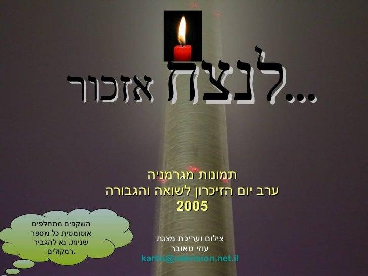 תמונות מגרמניה ערב יום הזיכרון לשואה והגבורה 2005 לנצח  אזכור ... צילום ועריכת מצגת עוזי טאובר [email_address] השקפים מתחל...