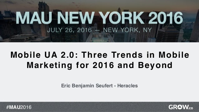 #MAU2016 1 Mobile UA 2.0: Three Trends in Mobile Marketing for 2016 and Beyond Eric Benjamin Seufert - Heracles