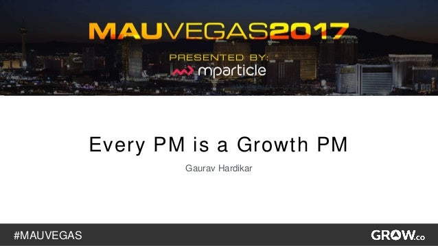 #MAUVEGAS 1 Every PM is a Growth PM Gaurav Hardikar