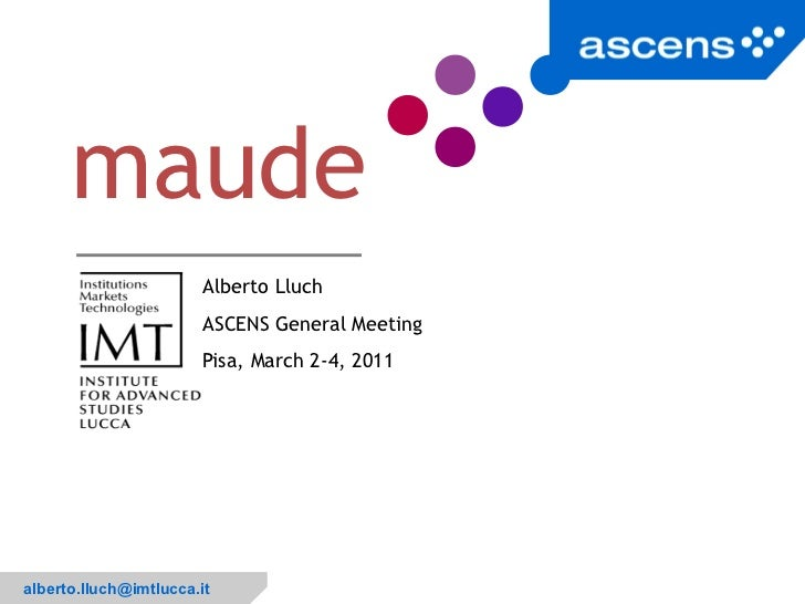 Alberto Lluch ASCENS General Meeting Pisa, March 2-4, 2011 maude <ul>[email_address] </ul>