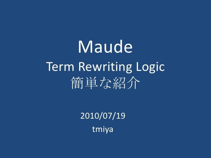 MaudeTerm Rewriting Logic簡単な紹介<br />2010/07/19<br />tmiya<br />