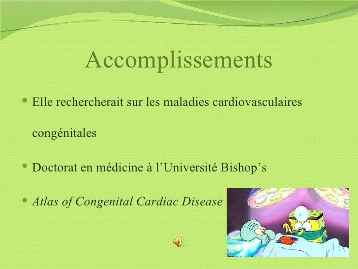 Accomplissements Elle rechercherait sur les maladies cardiovasculaires  congénitales Doctorat en médicine à l'Université...