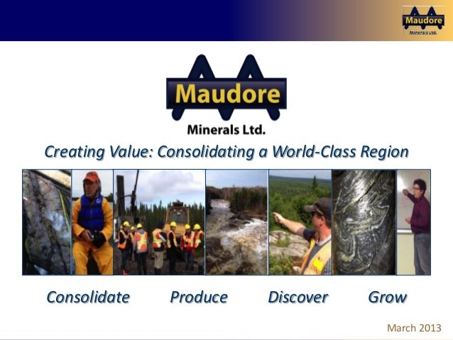 Consolidate, Produce, Discover, Grow March 2013Creating Value: Consolidating a World-Class RegionConsolidate Produce Disco...
