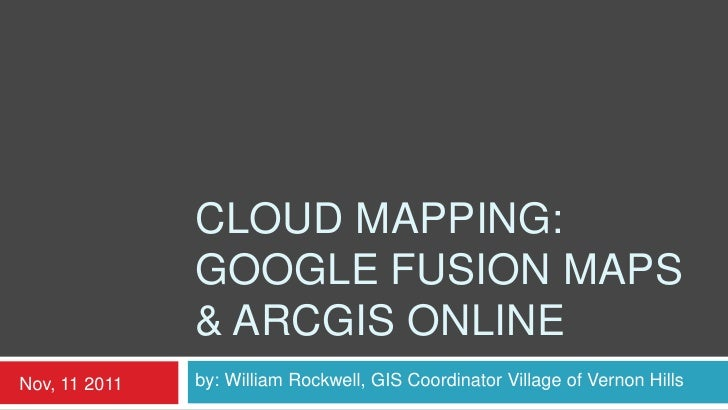 CLOUD MAPPING:               GOOGLE FUSION MAPS               & ARCGIS ONLINENov, 11 2011   by: William Rockwell, GIS Coor...