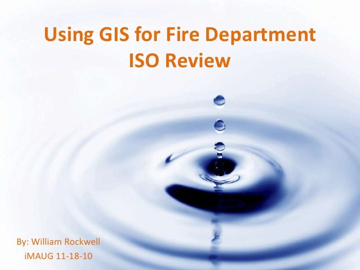 Using GIS for Fire Department               ISO ReviewBy: William Rockwell  iMAUG 11-18-10