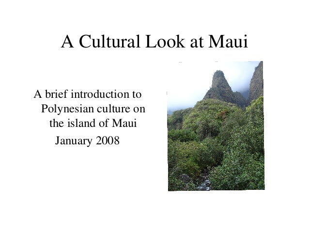 A Cultural Look at Maui A brief introduction to Polynesian culture on the island of Maui January 2008