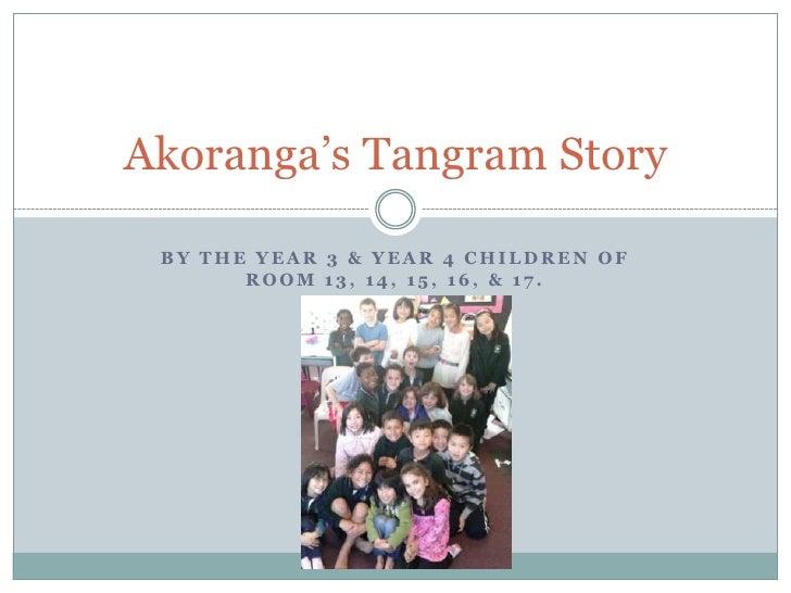 By the year 3 & Year 4 children of Room 13, 14, 15, 16, & 17.<br />Akoranga's Tangram Story<br />