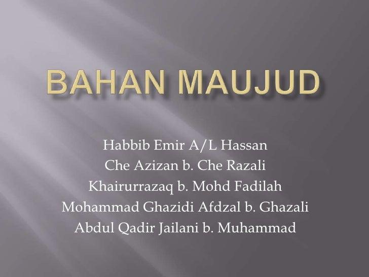 BAHAN MAUJUD<br />Habbib Emir A/L Hassan<br />CheAzizan b. CheRazali<br />Khairurrazaq b. MohdFadilah<br />Mohammad Ghazid...
