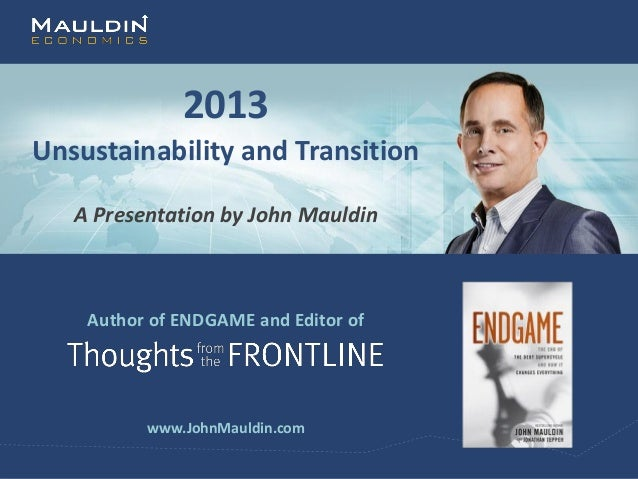 2013Unsustainability and Transition   A Presentation by John Mauldin    Author of ENDGAME and Editor of          www.JohnM...