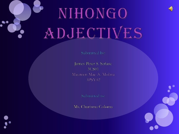 Nihongo Adjectives<br />Submitted by: <br />James Peter S. Señase<br />3CS01<br />Maureen Mae A. Molina<br />3PSY02<br />S...