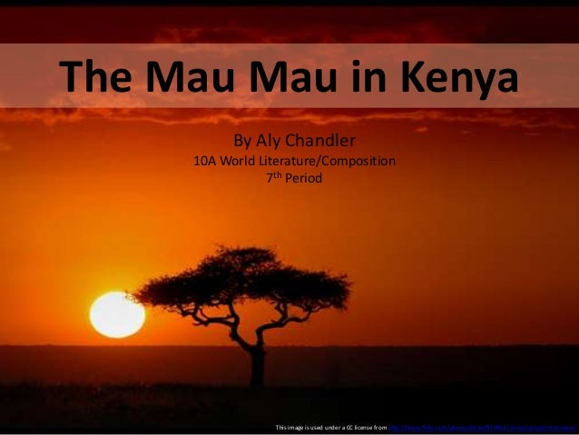 The Mau Mau in Kenya By Aly Chandler 10A World Literature/Composition 7th Period This image is used under a CC license fro...