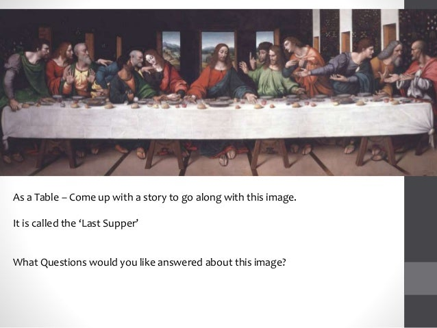 As a Table – Come up with a story to go along with this image. It is called the 'Last Supper' What Questions would you lik...