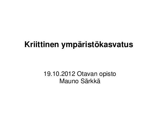 Kriittinen ympäristökasvatus    19.10.2012 Otavan opisto         Mauno Särkkä