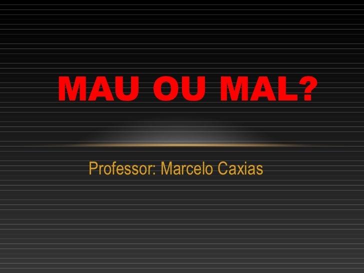 MAU OU MAL? Professor: Marcelo Caxias