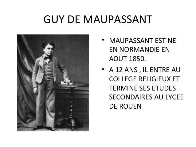 GUY DE MAUPASSANT • MAUPASSANT EST NE EN NORMANDIE EN AOUT 1850. • A 12 ANS , IL ENTRE AU COLLEGE RELIGIEUX ET TERMINE SES...