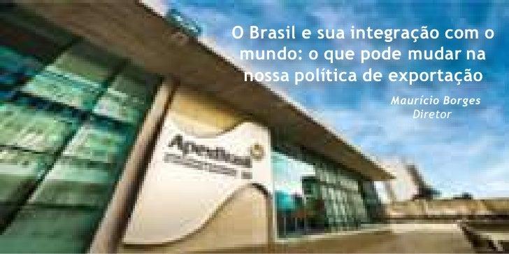 O Brasil e suaintegraçãocom o mundo: o que pode mudar nanossa política de exportação<br />Maurício Borges<br />Diretor<br />