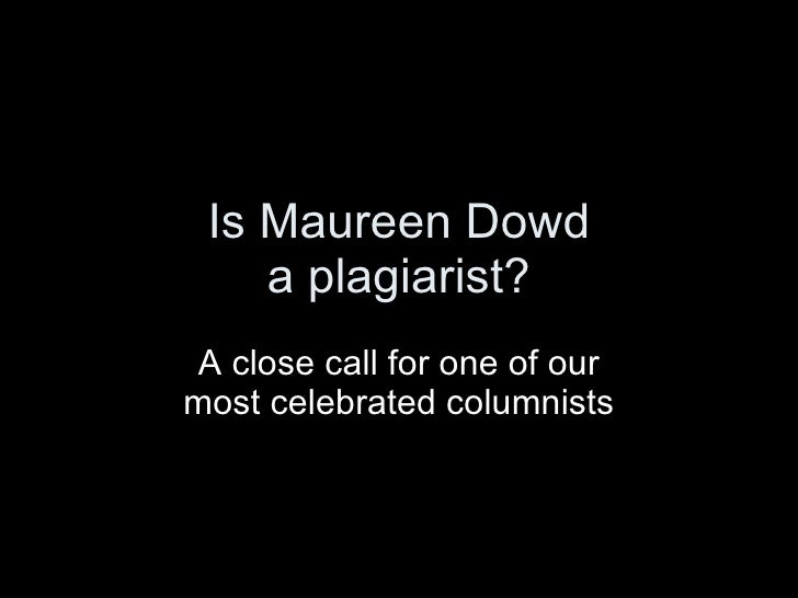 Is Maureen Dowd     a plagiarist?  A close call for one of our most celebrated columnists