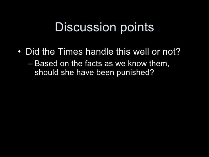 Discussion points • Did the Times handle this well or not?   – Based on the facts as we know them,     should she have bee...