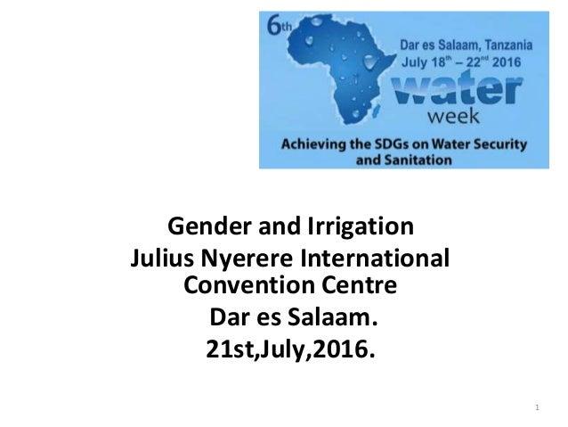 Gender and Irrigation Julius Nyerere International Convention Centre Dar es Salaam. 21st,July,2016. 1