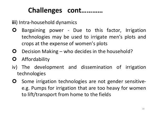 Challenges cont………… iii) Intra-household dynamics  Bargaining power - Due to this factor, Irrigation technologies may be ...