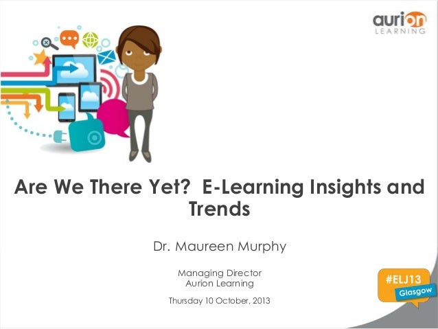 Are We There Yet? E-Learning Insights and Trends Dr. Maureen Murphy Managing Director Aurion Learning Thursday 10 October,...