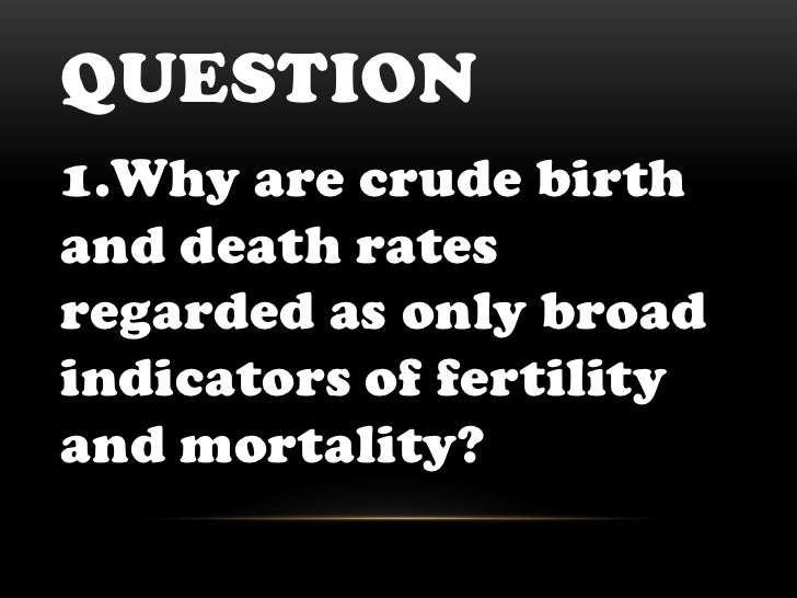Question<br />1.Why are crude birth and death rates regarded as only broad indicators of fertility and mortality?<br />