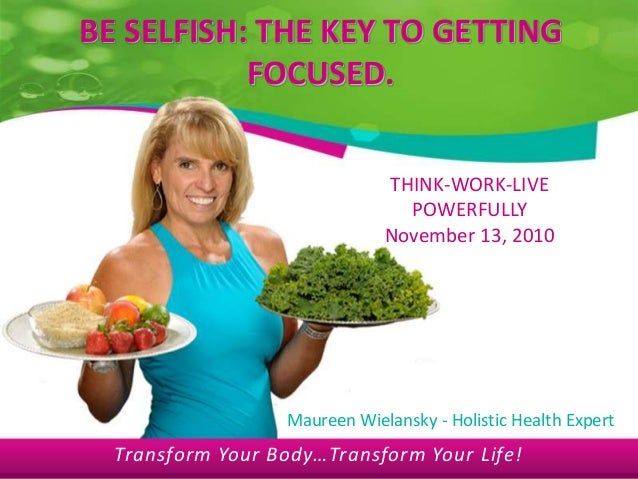 Transform Your Body…Transform Your Life! BE SELFISH: THE KEY TO GETTING FOCUSED. THINK-WORK-LIVE POWERFULLY November 13, 2...