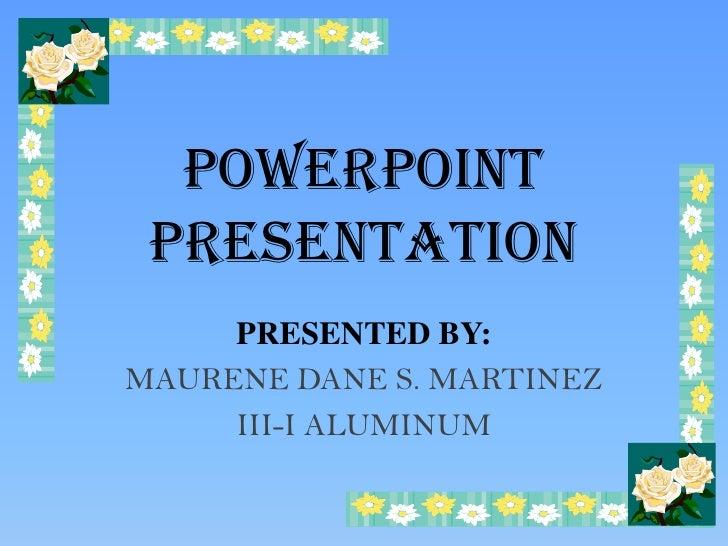 POWERPOINT  PRESENTATION      PRESENTED BY: MAURENE DANE S. MARTINEZ      III-I ALUMINUM
