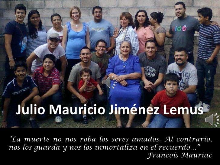 """Julio Mauricio Jiménez Lemus""""La muerte no nos roba los seres amados. Al contrario,nos los guarda y nos los inmortaliza en ..."""