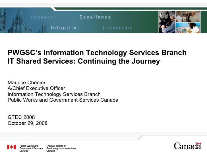 PWGSC's Information Technology Services Branch IT Shared Services: Continuing the Journey Maurice Chénier A/Chief Executiv...