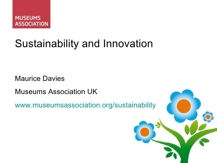 Sustainability and Innovation Maurice Davies Museums Association UK www.museumsassociation.org/sustainability
