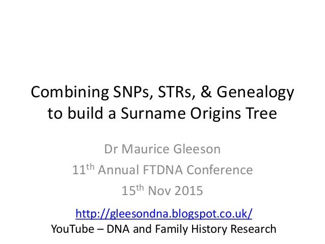 Combining SNPs, STRs, & Genealogy to build a Surname Origins Tree Dr Maurice Gleeson 11th Annual FTDNA Conference 15th Nov...