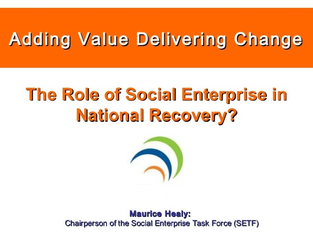 Adding Value Delivering ChangeAdding Value Delivering Change Maurice Healy:Maurice Healy: Chairperson of the Social Enterp...