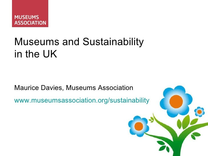 Museums and Sustainability in the UK Maurice Davies, Museums Association www.museumsassociation.org/sustainability