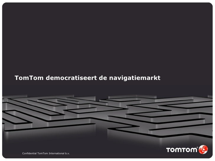 TomTom democratiseert de navigatiemarkt Confidential TomTom International b.v.